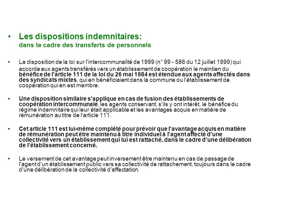 Les dispositions indemnitaires: dans le cadre des transferts de personnels La disposition de la loi sur l intercommunalité de 1999 (n° 99 - 586 du 12 juillet 1999) qui accorde aux agents transférés vers un établissement de coopération le maintien du bénéfice de l article 111 de la loi du 26 mai 1984 est étendue aux agents affectés dans des syndicats mixtes, qui en bénéficiaient dans la commune ou l établissement de coopération qui en est membre.
