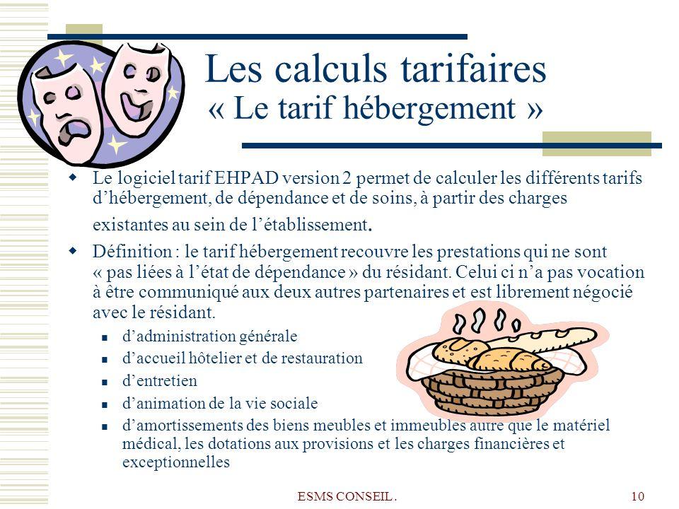 ESMS CONSEIL.10 Les calculs tarifaires « Le tarif hébergement » Le logiciel tarif EHPAD version 2 permet de calculer les différents tarifs dhébergemen