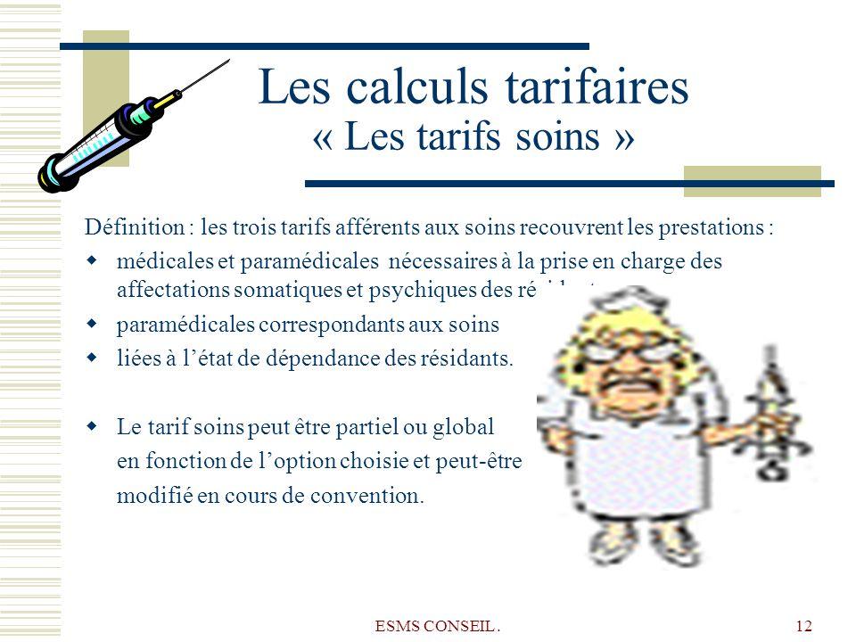 ESMS CONSEIL.12 Les calculs tarifaires « Les tarifs soins » Définition : les trois tarifs afférents aux soins recouvrent les prestations : médicales e