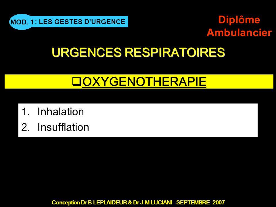 Conception Dr B LEPLAIDEUR & Dr J-M LUCIANI SEPTEMBRE 2007 : LES GESTES DURGENCE MOD. 1 Diplôme Ambulancier URGENCES RESPIRATOIRES OXYGENOTHERAPIE 1.I