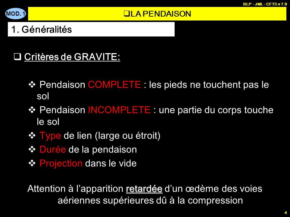 MOD. 1 BLP - JML - CFTS v 7.9 4 LA PENDAISON Critères de GRAVITE: Pendaison COMPLETE : les pieds ne touchent pas le sol Pendaison INCOMPLETE : une par