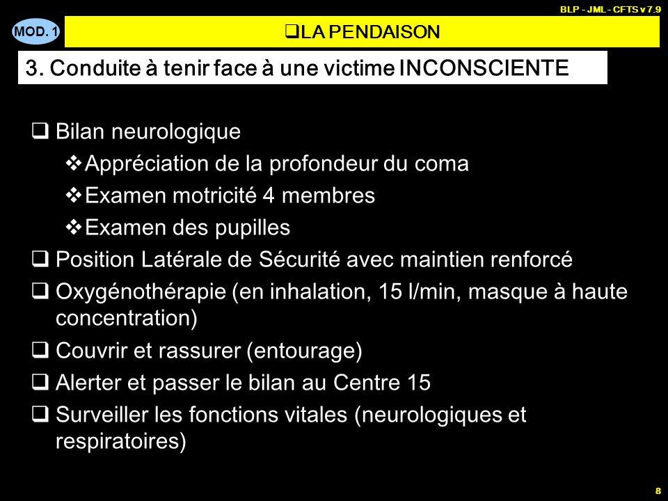 MOD. 1 BLP - JML - CFTS v 7.9 8 LA PENDAISON Bilan neurologique Appréciation de la profondeur du coma Examen motricité 4 membres Examen des pupilles P