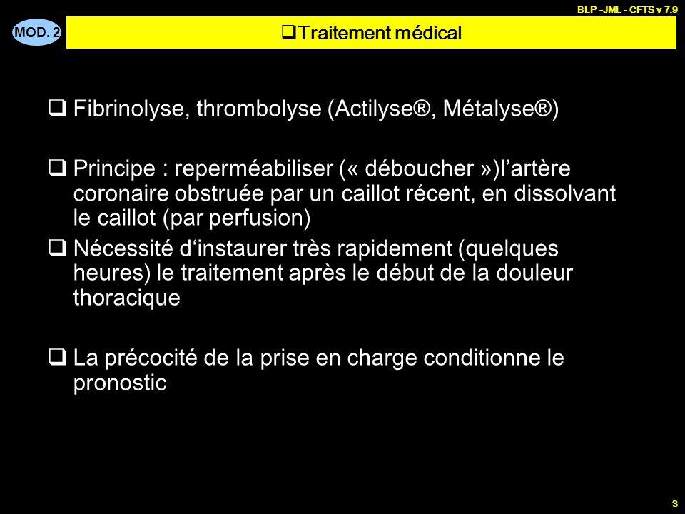 MOD. 2 BLP -JML - CFTS v 7.9 3 Fibrinolyse, thrombolyse (Actilyse®, Métalyse®) Principe : reperméabiliser (« déboucher »)lartère coronaire obstruée pa