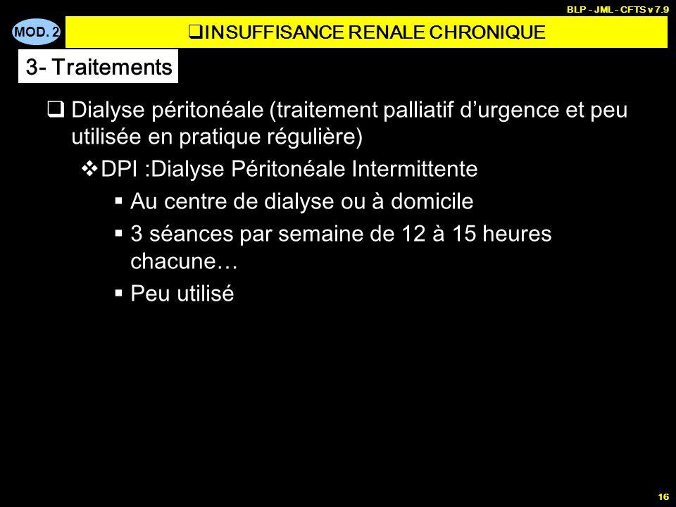 MOD. 2 BLP - JML - CFTS v 7.9 16 Dialyse péritonéale (traitement palliatif durgence et peu utilisée en pratique régulière) DPI :Dialyse Péritonéale In