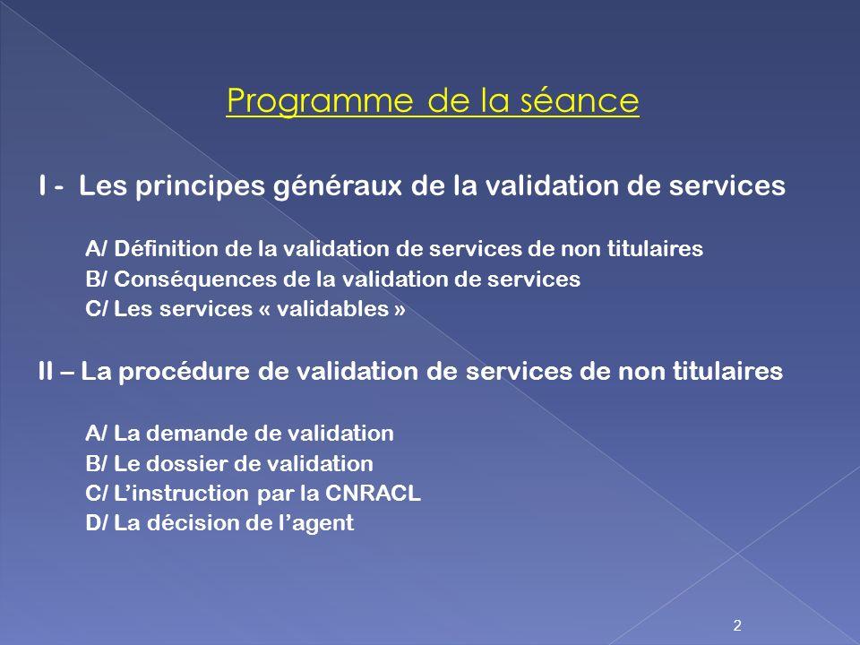 Programme de la séance I - Les principes généraux de la validation de services A/ Définition de la validation de services de non titulaires B/ Conséqu