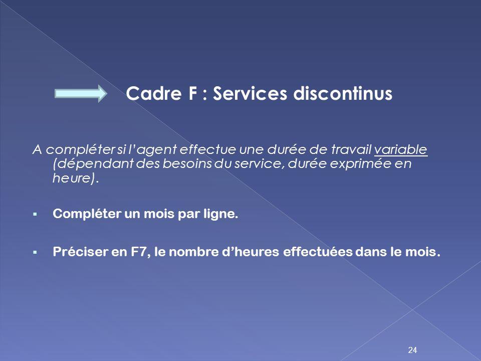 Cadre F : Services discontinus A compléter si lagent effectue une durée de travail variable (dépendant des besoins du service, durée exprimée en heure