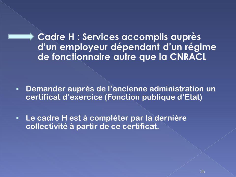 Cadre H : Services accomplis auprès dun employeur dépendant dun régime de fonctionnaire autre que la CNRACL Demander auprès de lancienne administratio
