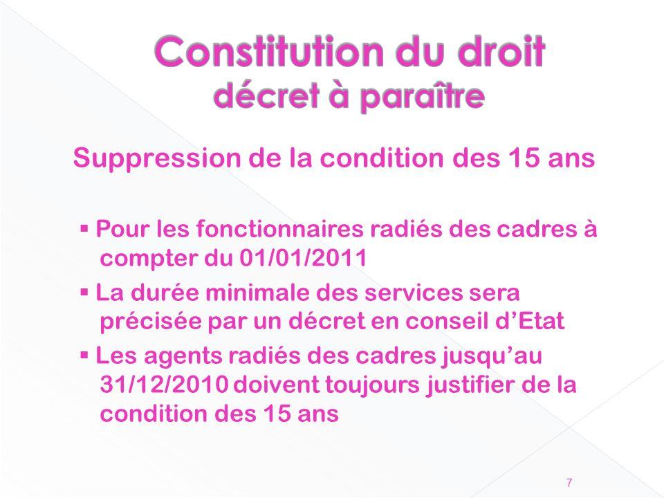 Suppression de la condition des 15 ans Pour les fonctionnaires radiés des cadres à compter du 01/01/2011 La durée minimale des services sera précisée