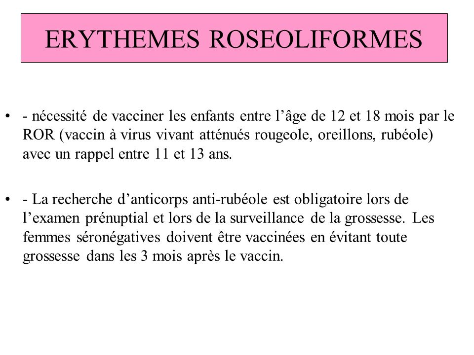 ERYTHEMES ROSEOLIFORMES - nécessité de vacciner les enfants entre lâge de 12 et 18 mois par le ROR (vaccin à virus vivant atténués rougeole, oreillons