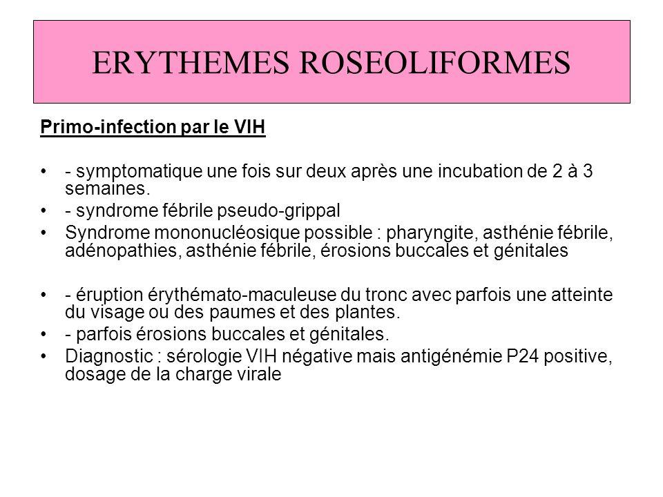 ERYTHEMES ROSEOLIFORMES Primo-infection par le VIH - symptomatique une fois sur deux après une incubation de 2 à 3 semaines. - syndrome fébrile pseudo