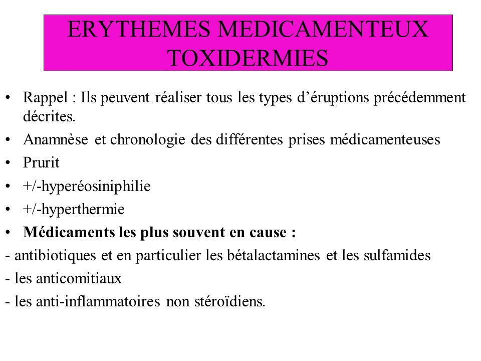 ERYTHEMES MEDICAMENTEUX TOXIDERMIES Rappel : Ils peuvent réaliser tous les types déruptions précédemment décrites. Anamnèse et chronologie des différe