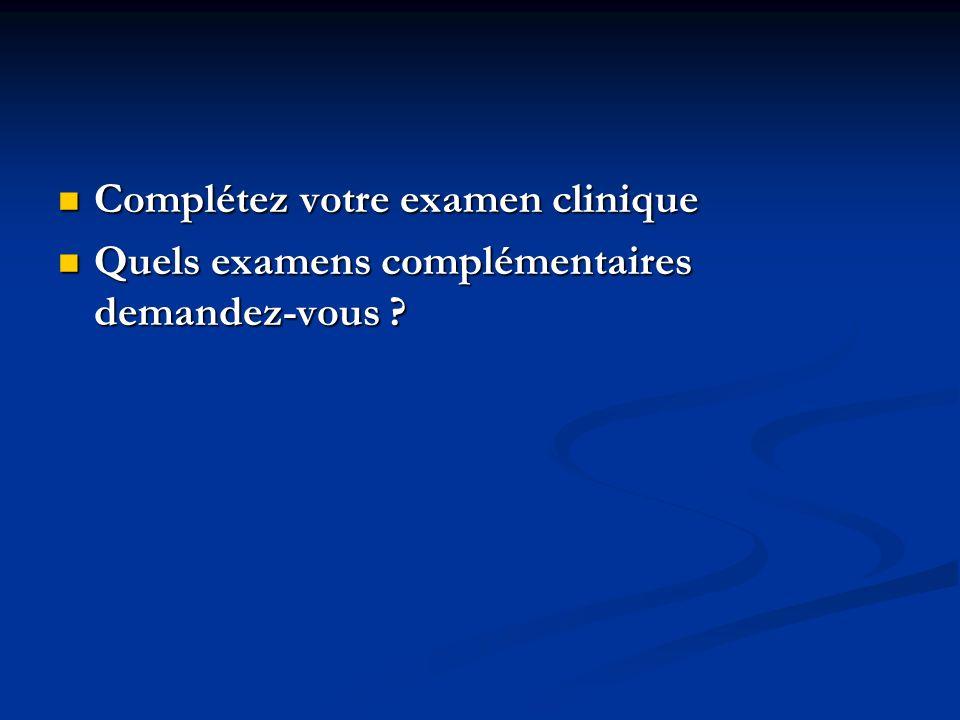 Complétez votre examen clinique Complétez votre examen clinique Quels examens complémentaires demandez-vous ? Quels examens complémentaires demandez-v