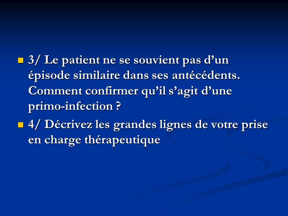 3/ Le patient ne se souvient pas dun épisode similaire dans ses antécédents. Comment confirmer quil sagit dune primo-infection ? 3/ Le patient ne se s