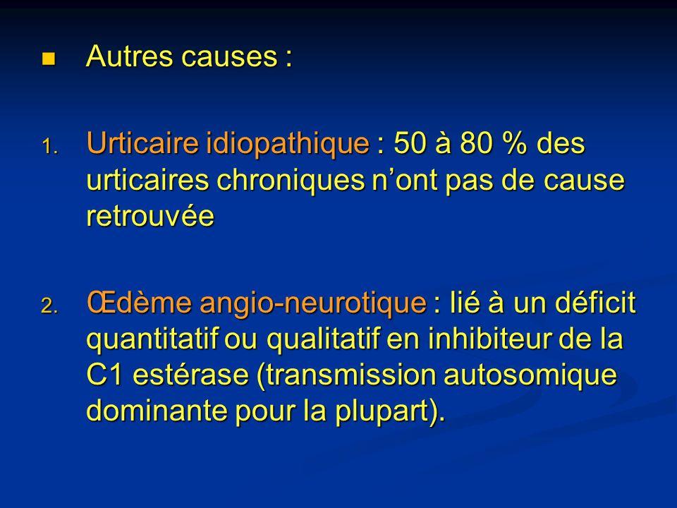 Autres causes : Autres causes : 1. Urticaire idiopathique : 50 à 80 % des urticaires chroniques nont pas de cause retrouvée 2. Œdème angio-neurotique
