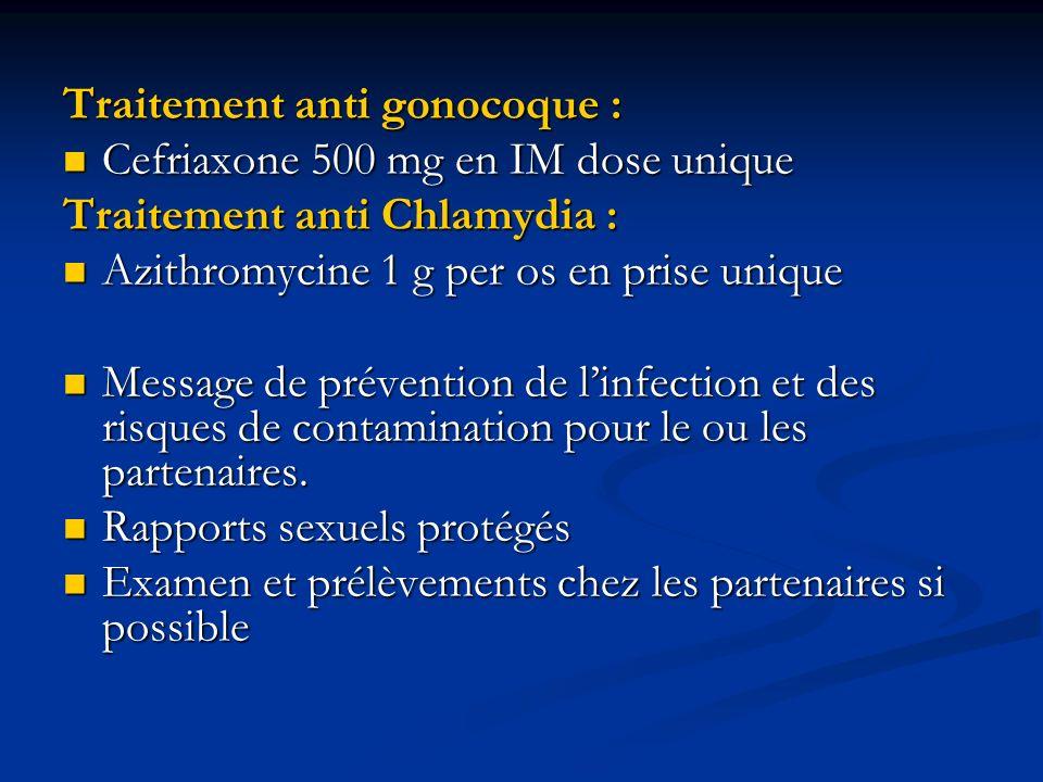 Traitement anti gonocoque : Cefriaxone 500 mg en IM dose unique Cefriaxone 500 mg en IM dose unique Traitement anti Chlamydia : Azithromycine 1 g per