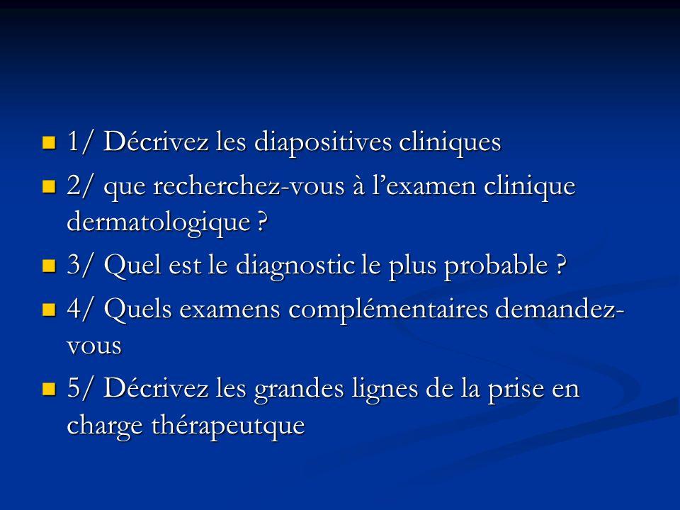 1/ Décrivez les diapositives cliniques 1/ Décrivez les diapositives cliniques 2/ que recherchez-vous à lexamen clinique dermatologique ? 2/ que recher