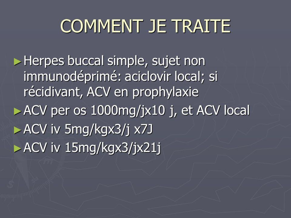 COMMENT JE TRAITE Herpes buccal simple, sujet non immunodéprimé: aciclovir local; si récidivant, ACV en prophylaxie Herpes buccal simple, sujet non im