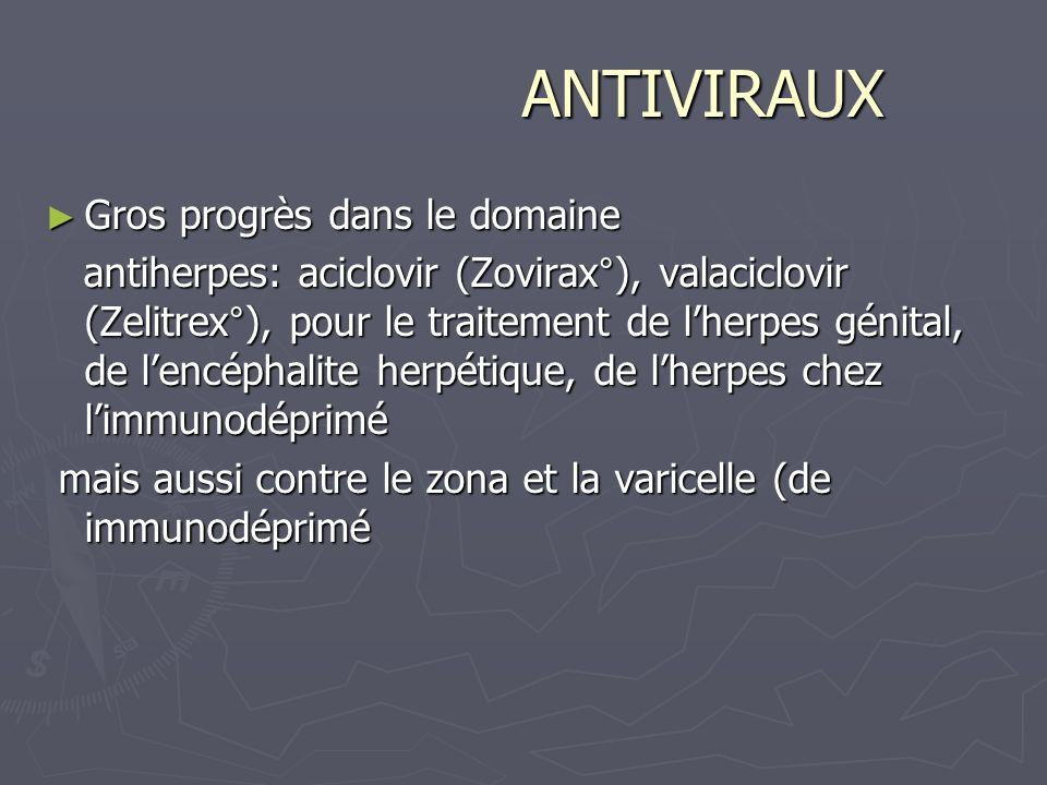 ANTIVIRAUX ANTIVIRAUX Gros progrès dans le domaine Gros progrès dans le domaine antiherpes: aciclovir (Zovirax°), valaciclovir (Zelitrex°), pour le tr