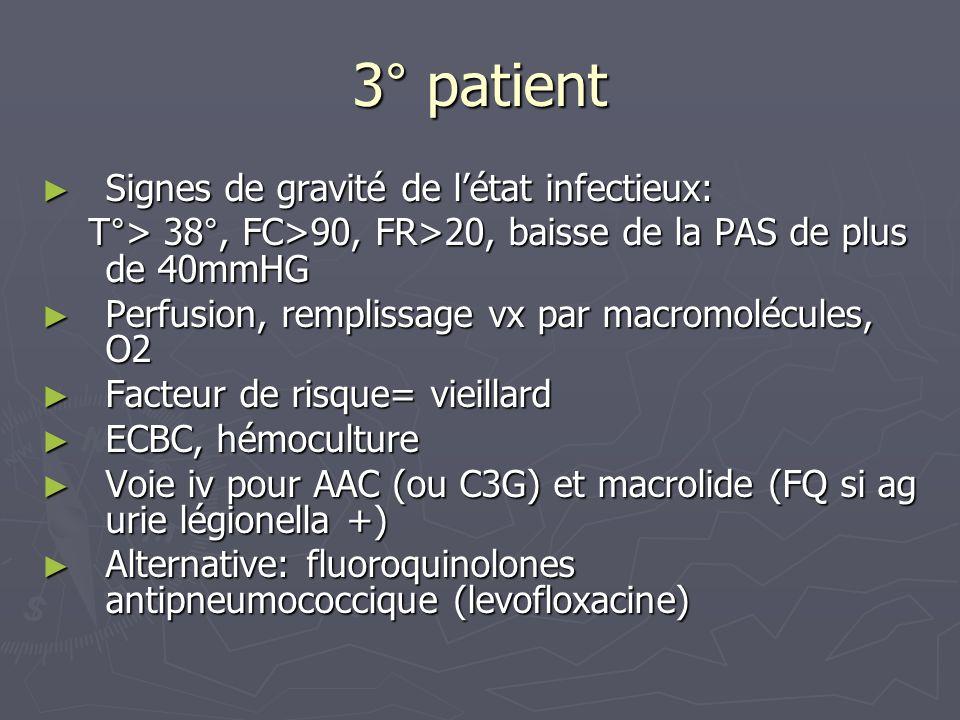 3° patient Signes de gravité de létat infectieux: Signes de gravité de létat infectieux: T°> 38°, FC>90, FR>20, baisse de la PAS de plus de 40mmHG T°>
