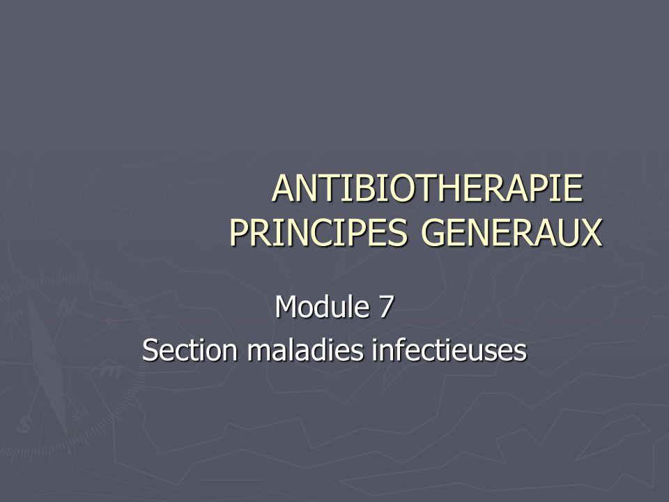 ANTIBIOTHERAPIE PRINCIPES GENERAUX ANTIBIOTHERAPIE PRINCIPES GENERAUX Module 7 Section maladies infectieuses