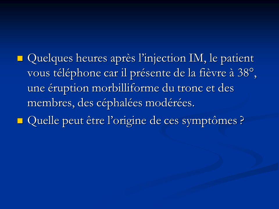 Quelques heures après linjection IM, le patient vous téléphone car il présente de la fièvre à 38°, une éruption morbilliforme du tronc et des membres,