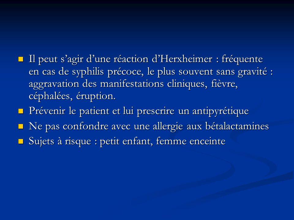 Il peut sagir dune réaction dHerxheimer : fréquente en cas de syphilis précoce, le plus souvent sans gravité : aggravation des manifestations clinique