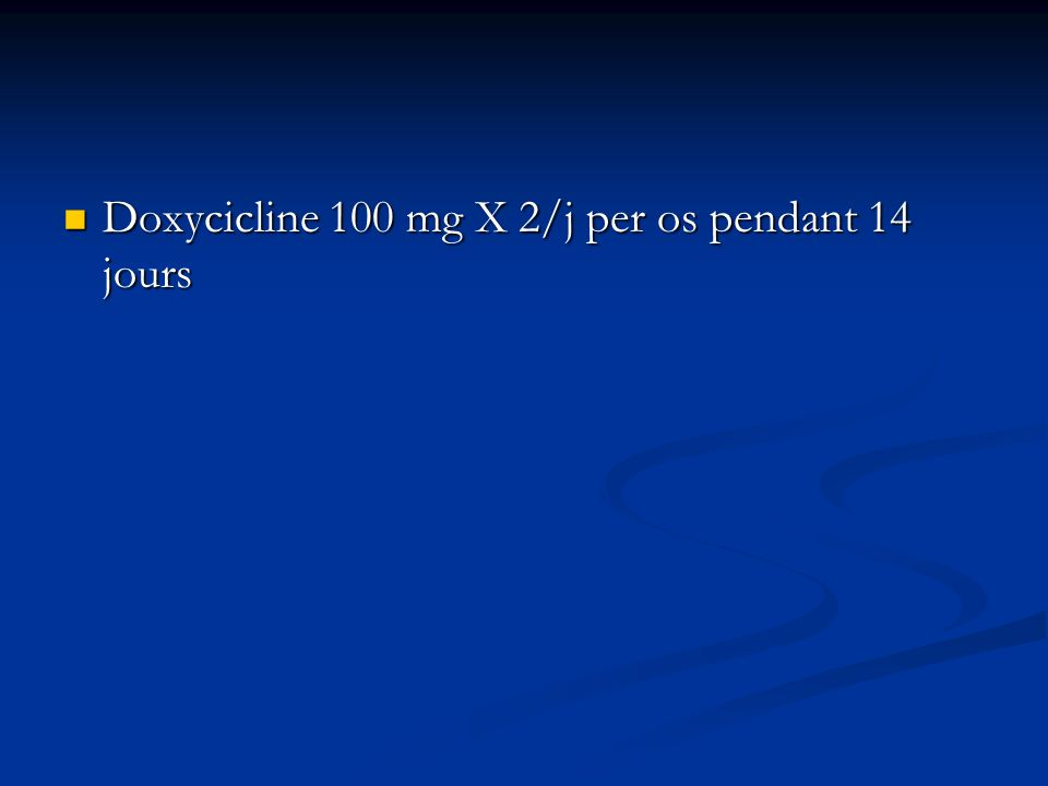 Doxycicline 100 mg X 2/j per os pendant 14 jours Doxycicline 100 mg X 2/j per os pendant 14 jours