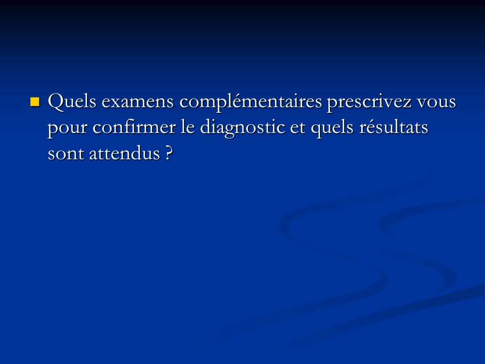 Quels examens complémentaires prescrivez vous pour confirmer le diagnostic et quels résultats sont attendus ? Quels examens complémentaires prescrivez