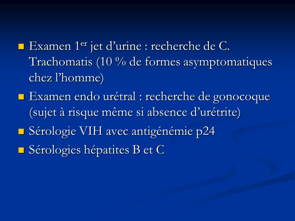 Examen 1 er jet durine : recherche de C. Trachomatis (10 % de formes asymptomatiques chez lhomme) Examen 1 er jet durine : recherche de C. Trachomatis