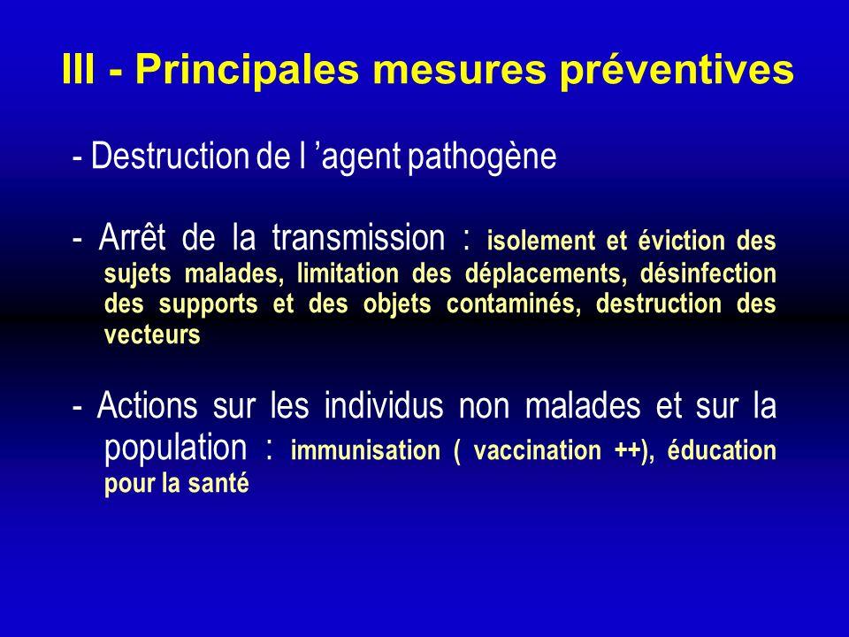 III - Principales mesures préventives - Destruction de l agent pathogène - Arrêt de la transmission : isolement et éviction des sujets malades, limita