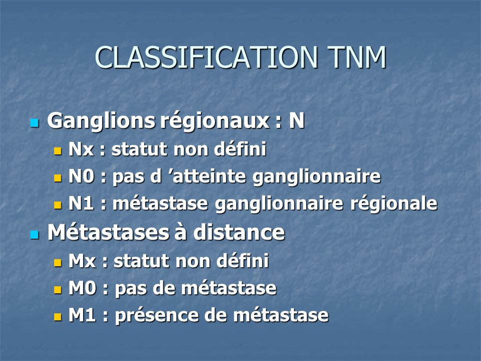 CLASSIFICATION TNM Ganglions régionaux : N Ganglions régionaux : N Nx : statut non défini Nx : statut non défini N0 : pas d atteinte ganglionnaire N0