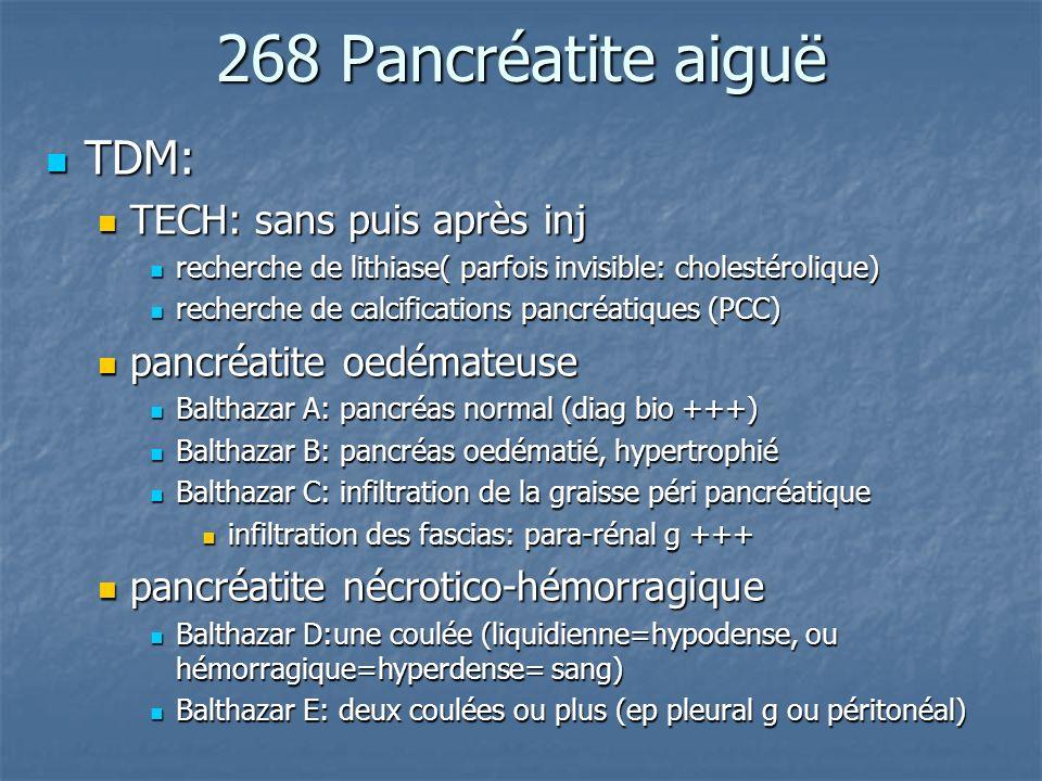 268 Pancréatite aiguë TDM: TDM: TECH: sans puis après inj TECH: sans puis après inj recherche de lithiase( parfois invisible: cholestérolique) recherc
