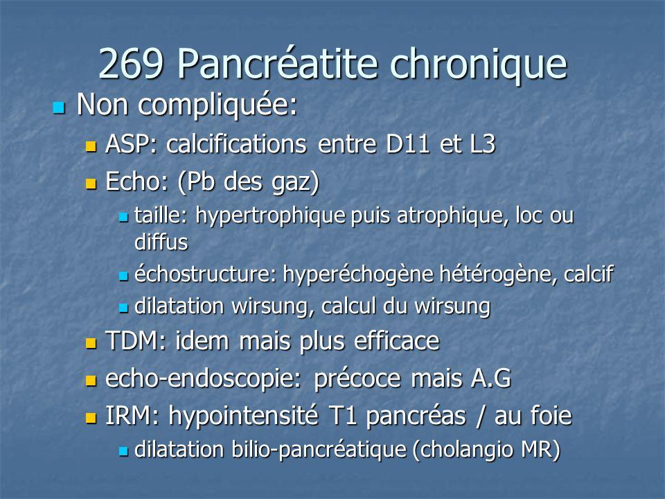269 Pancréatite chronique Non compliquée: Non compliquée: ASP: calcifications entre D11 et L3 ASP: calcifications entre D11 et L3 Echo: (Pb des gaz) E