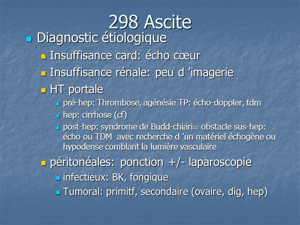 298 Ascite Diagnostic étiologique Diagnostic étiologique Insuffisance card: écho cœur Insuffisance card: écho cœur Insuffisance rénale: peu d imagerie