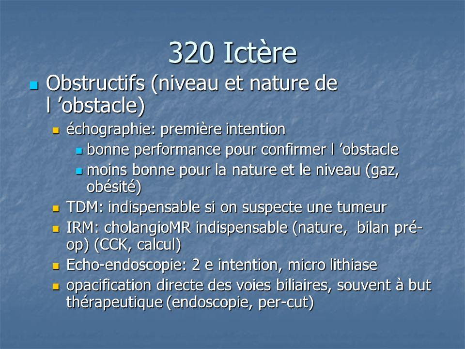 320 Ictère Obstructifs (niveau et nature de l obstacle) Obstructifs (niveau et nature de l obstacle) échographie: première intention échographie: prem