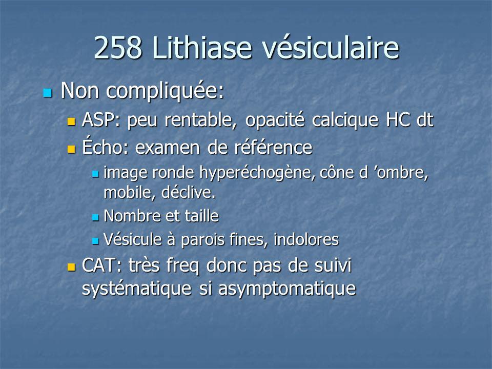 258 Lithiase vésiculaire Non compliquée: Non compliquée: ASP: peu rentable, opacité calcique HC dt ASP: peu rentable, opacité calcique HC dt Écho: exa