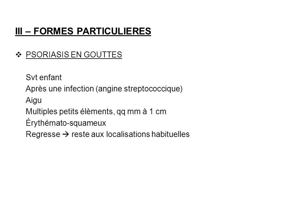 III – FORMES PARTICULIERES PSORIASIS EN GOUTTES Svt enfant Après une infection (angine streptococcique) Aigu Multiples petits élèments, qq mm à 1 cm É
