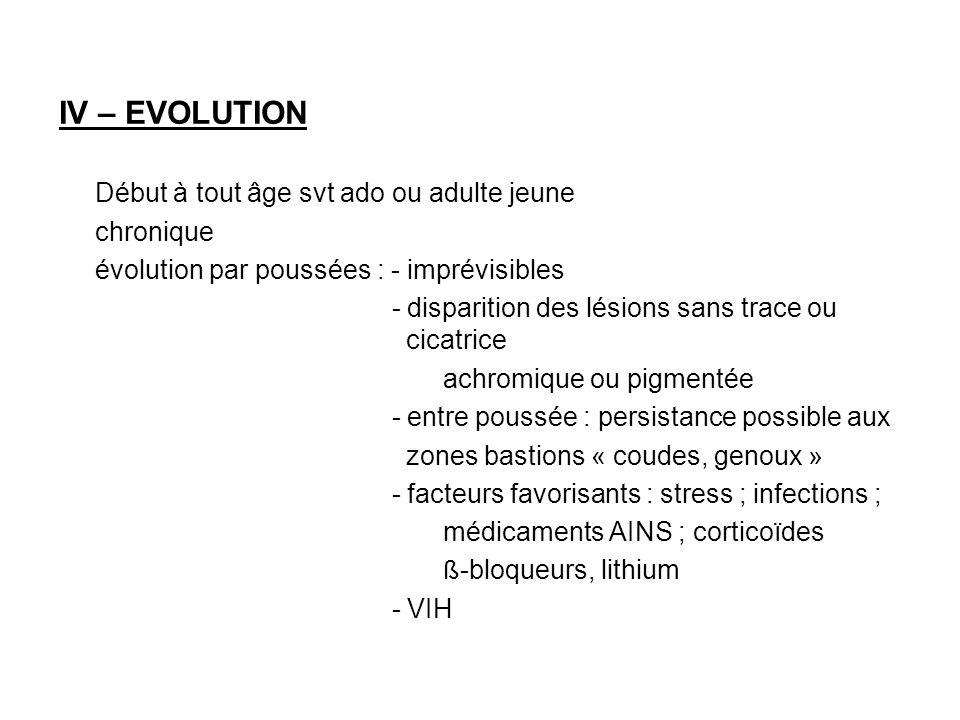 IV – EVOLUTION Début à tout âge svt ado ou adulte jeune chronique évolution par poussées : - imprévisibles - disparition des lésions sans trace ou cic