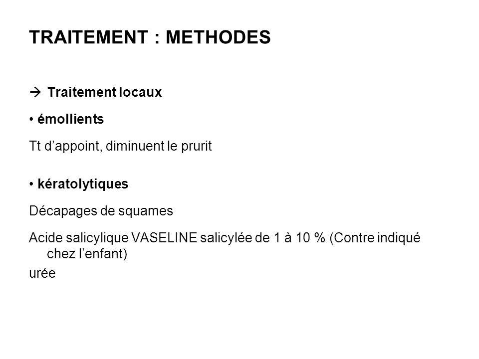 TRAITEMENT : METHODES Traitement locaux émollients Tt dappoint, diminuent le prurit kératolytiques Décapages de squames Acide salicylique VASELINE sal