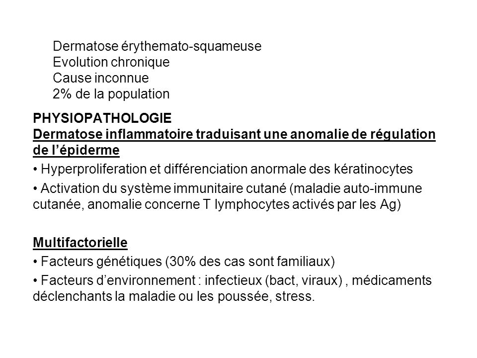 Dermatose érythemato-squameuse Evolution chronique Cause inconnue 2% de la population PHYSIOPATHOLOGIE Dermatose inflammatoire traduisant une anomalie