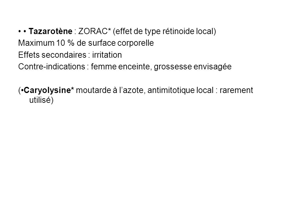 Tazarotène : ZORAC* (effet de type rétinoide local) Maximum 10 % de surface corporelle Effets secondaires : irritation Contre-indications : femme ence