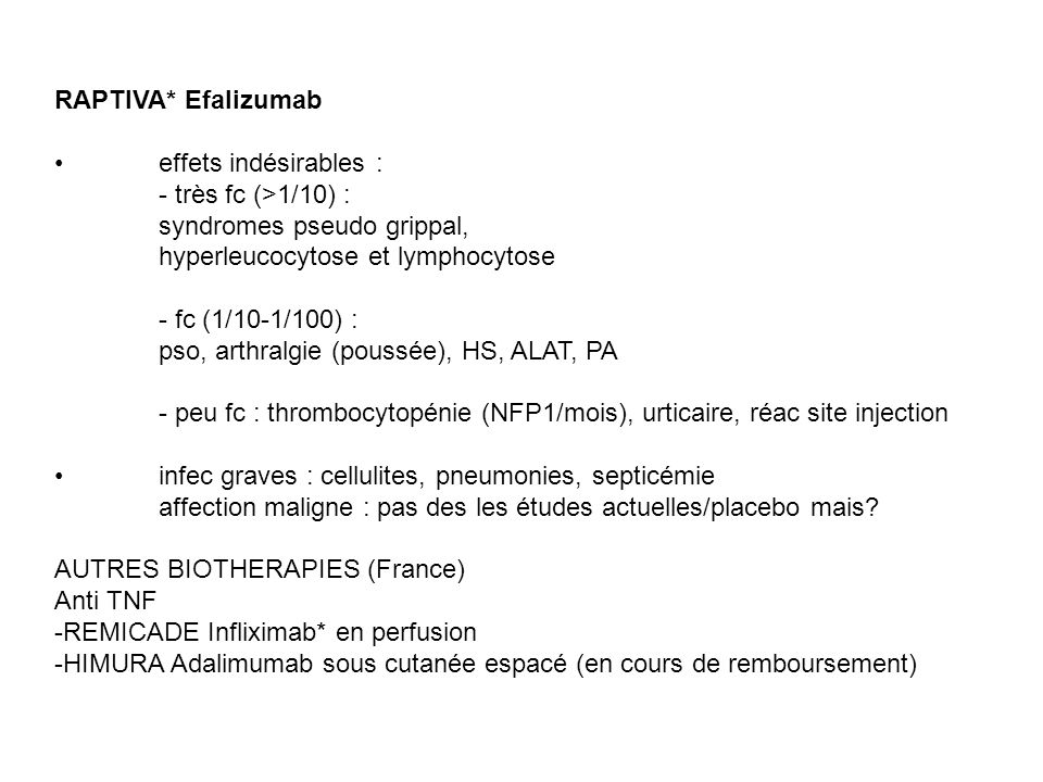 RAPTIVA* Efalizumab effets indésirables : - très fc (>1/10) : syndromes pseudo grippal, hyperleucocytose et lymphocytose - fc (1/10-1/100) : pso, arth