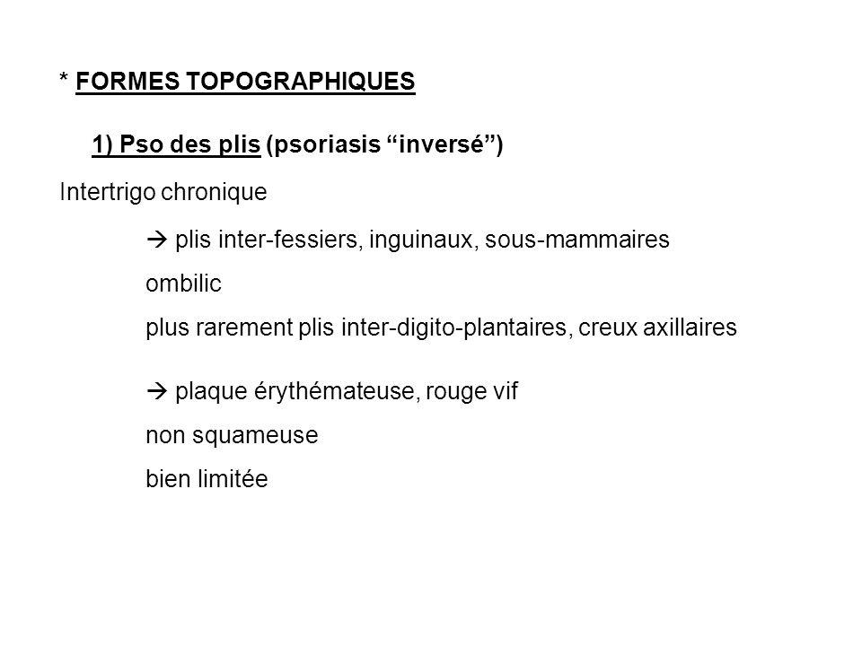 * FORMES TOPOGRAPHIQUES 1) Pso des plis (psoriasis inversé) Intertrigo chronique plis inter-fessiers, inguinaux, sous-mammaires ombilic plus rarement