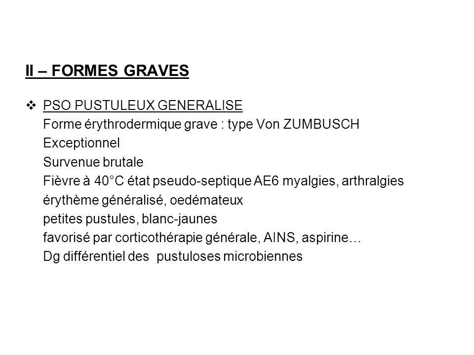 II – FORMES GRAVES PSO PUSTULEUX GENERALISE Forme érythrodermique grave : type Von ZUMBUSCH Exceptionnel Survenue brutale Fièvre à 40°C état pseudo-se