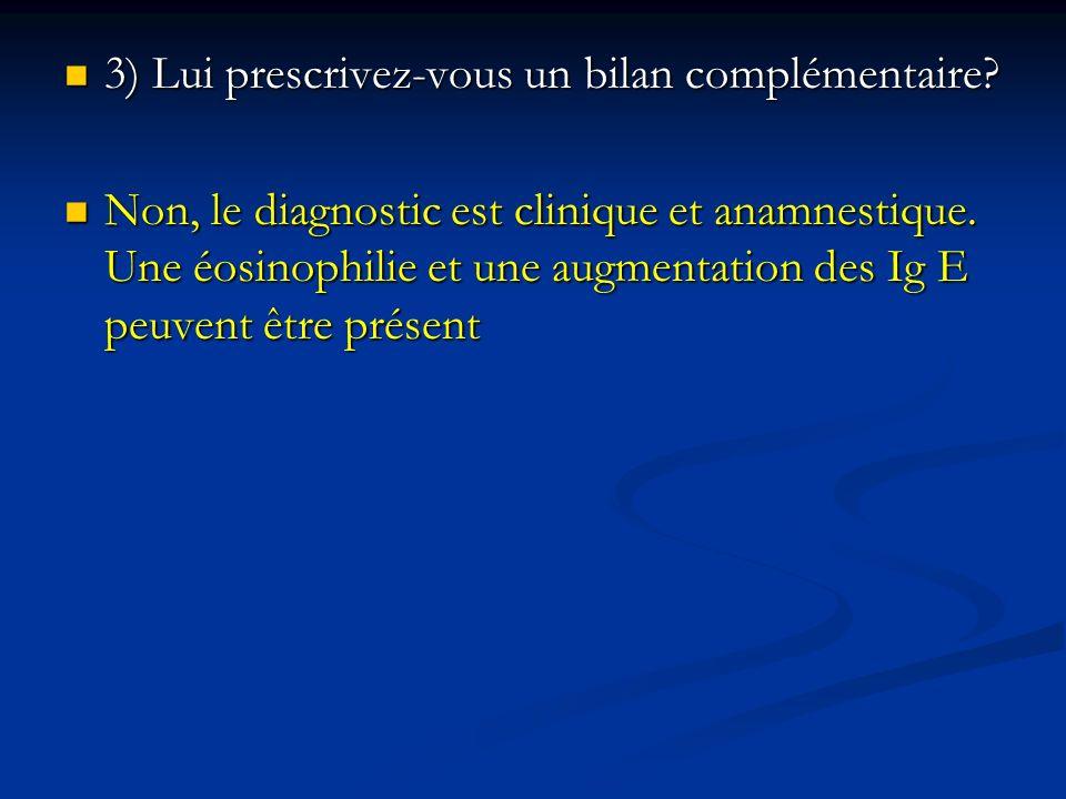 3) Lui prescrivez-vous un bilan complémentaire? 3) Lui prescrivez-vous un bilan complémentaire? Non, le diagnostic est clinique et anamnestique. Une é
