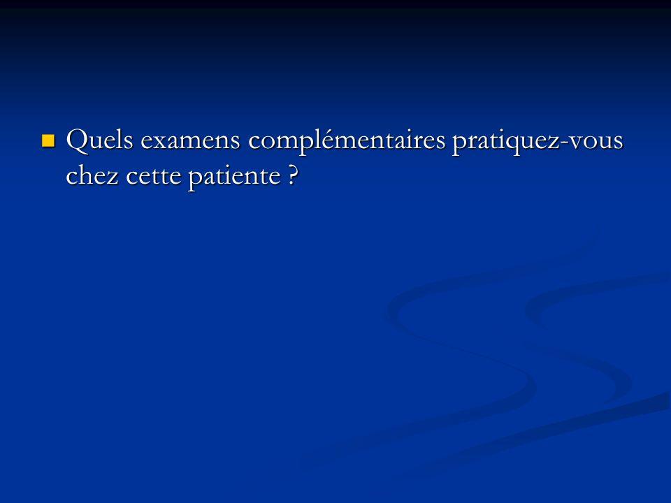 Quels examens complémentaires pratiquez-vous chez cette patiente ? Quels examens complémentaires pratiquez-vous chez cette patiente ?