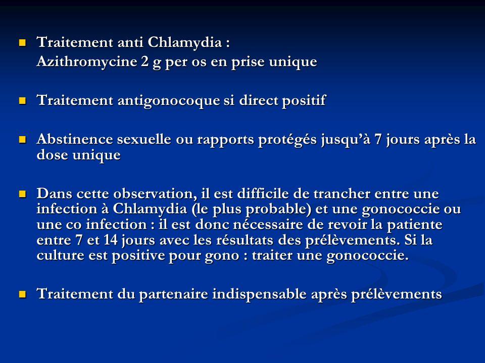 Traitement anti Chlamydia : Traitement anti Chlamydia : Azithromycine 2 g per os en prise unique Traitement antigonocoque si direct positif Traitement