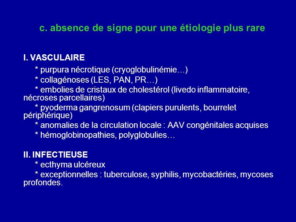 c. absence de signe pour une étiologie plus rare I. VASCULAIRE * purpura nécrotique (cryoglobulinémie…) * collagénoses (LES, PAN, PR…) * embolies de c