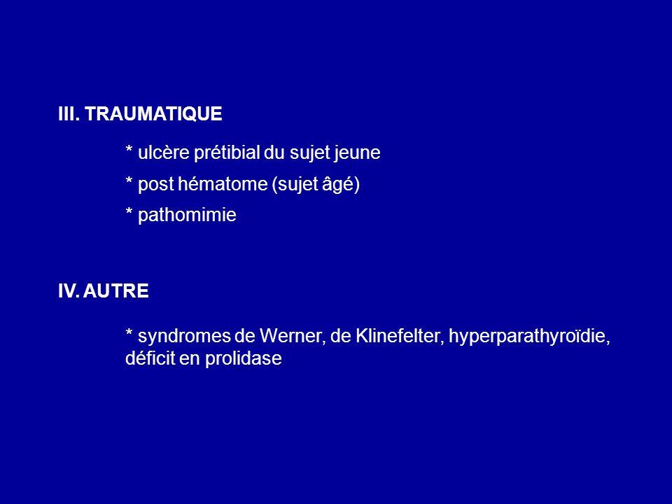 III. TRAUMATIQUE * ulcère prétibial du sujet jeune * post hématome (sujet âgé) * pathomimie IV. AUTRE * syndromes de Werner, de Klinefelter, hyperpara