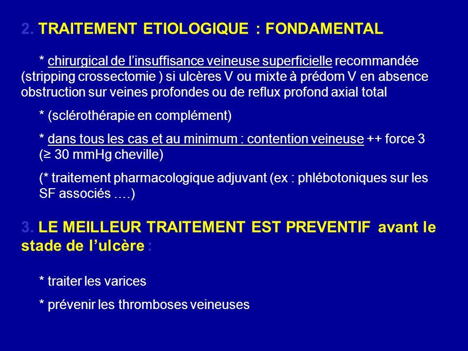 2. TRAITEMENT ETIOLOGIQUE : FONDAMENTAL * chirurgical de linsuffisance veineuse superficielle recommandée (stripping crossectomie ) si ulcères V ou mi